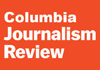 Read the latest issue of Columbia Journalism Review.